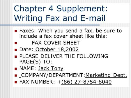 Chapter 4 Supplement: Writing Fax and E-mail Faxes: When you send a fax, be sure to include a fax cover sheet like this: FAX COVER SHEET Date: October.