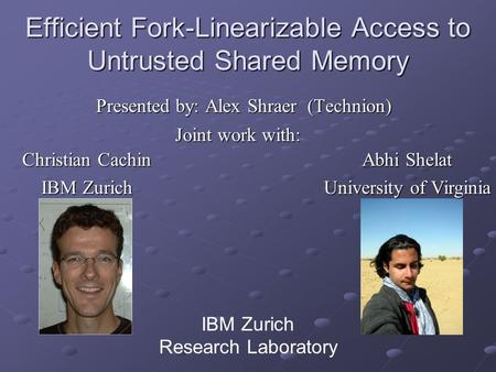 Efficient Fork-Linearizable Access to Untrusted Shared Memory Presented by: Alex Shraer (Technion) IBM Zurich Research Laboratory Christian Cachin IBM.