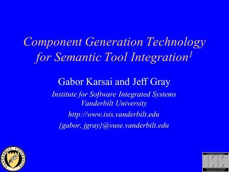 Component Generation Technology for Semantic Tool Integration 1 Gabor Karsai and Jeff Gray Institute for Software Integrated Systems Vanderbilt University.