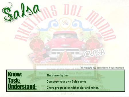 Know: The clave rhythm Task: Compose your own Salsa song Understand: Chord progression with major and minor. This may take two weeks to get the assessment.