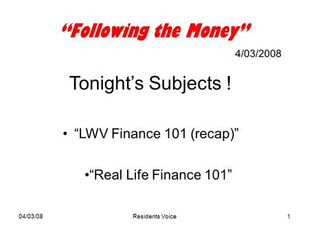 "04/03/08Residents Voice1 ""Following the Money"" 4/03/2008 Tonight's Subjects ! ""LWV Finance 101 (recap)"" ""Real Life Finance 101"""