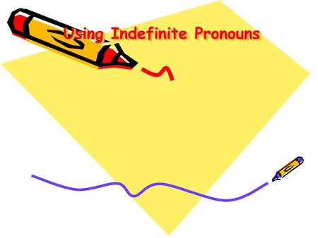 Using Indefinite Pronouns Using Indefinite Pronouns.