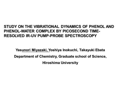 STUDY ON THE VIBRATIONAL DYNAMICS OF PHENOL AND PHENOL-WATER COMPLEX BY PICOSECOND TIME- RESOLVED IR-UV PUMP-PROBE SPECTROSCOPY Yasunori Miyazaki, Yoshiya.