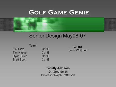 Golf Game Genie Senior Design May08-07 Team Itiel DiazCpr E Tim HasselCpr E Ryan BillerCpr E Brett ScottCpr E Client John Whitmer Faculty Advisors Dr.