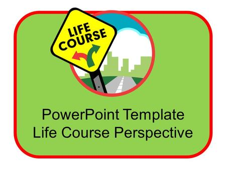 PowerPoint Template Life Course Perspective. Template Guidelines The following slides may be used to explain and discuss the Life Course Perspective and.