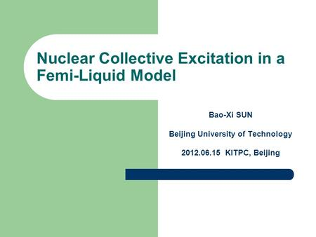 Nuclear Collective Excitation in a Femi-Liquid Model Bao-Xi SUN Beijing University of Technology 2012.06.15 KITPC, Beijing.