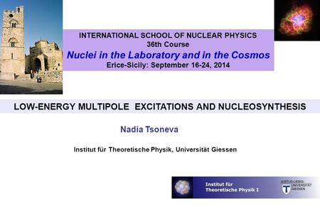 Institut für Theoretische Physik, Universität Giessen LOW-ENERGY MULTIPOLE EXCITATIONS AND NUCLEOSYNTHESIS Nadia Tsoneva INTERNATIONAL SCHOOL OF NUCLEAR.
