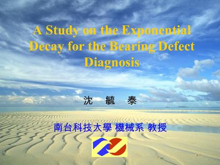 A Study on the Exponential Decay for the Bearing Defect Diagnosis 沈毓泰 南台科技大學 機械系 教授.