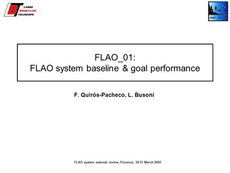 FLAO_01: FLAO system baseline & goal performance F. Quirós-Pacheco, L. Busoni FLAO system external review, Florence, 30/31 March 2009.