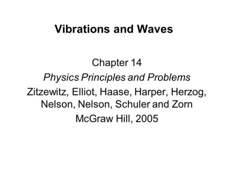 Vibrations and Waves Chapter 14 Physics Principles and Problems Zitzewitz, Elliot, Haase, Harper, Herzog, Nelson, Nelson, Schuler and Zorn McGraw Hill,