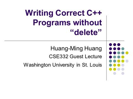 "Writing Correct C++ Programs without ""delete"" Huang-Ming Huang CSE332 Guest Lecture Washington University in St. Louis."