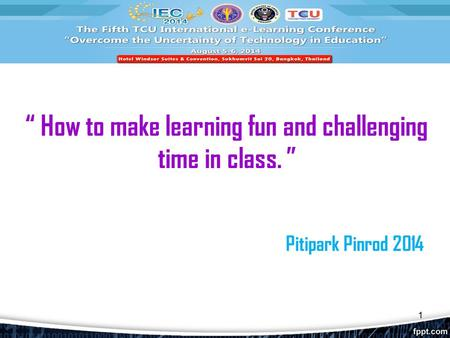 """ How to make learning fun and challenging time in class. "" Pitipark Pinrod 2014 1."