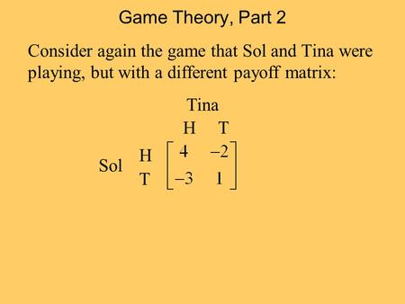 Game Theory, Part 2 Consider again the game that Sol and Tina were playing, but with a different payoff matrix: H T Tina H T Sol.