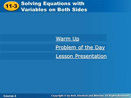 11-3 Solving Equations with Variables on Both Sides Course 2 Warm Up Warm Up Problem of the Day Problem of the Day Lesson Presentation Lesson Presentation.