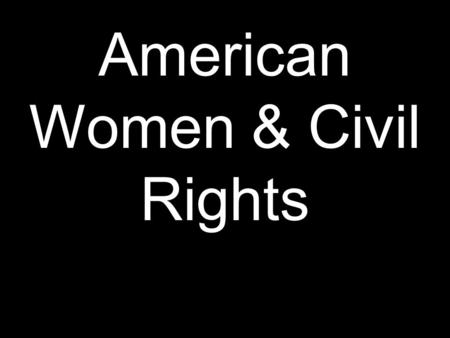 American Women & Civil Rights. Civil Rights: The rights of all Americans to equal treatment under the law. Voting is a Civil Right.