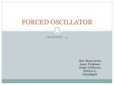 CHAPTER - 3 FORCED OSCILLATOR Mrs. Rama Arora Assoc. Professor Deptt. Of Physics PGGCG-11 Chandigarh.