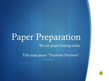 " Paper Preparation We are paper boxing today. Title your paper ""Supreme Decision""."