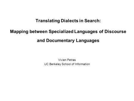 Translating Dialects in Search: Mapping between Specialized Languages of Discourse and Documentary Languages Vivien Petras UC Berkeley School of Information.