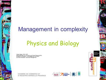 Management in complexity Physics and Biology Walter Baets, PhD, HDR Associate Dean for Innovation and Social Responsibility Professor Complexity, Knowledge.