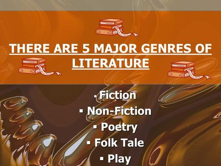 THERE ARE 5 MAJOR GENRES OF LITERATURE Fiction  Fiction  Non-Fiction  Poetry  Folk Tale  Play.