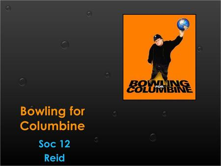 Bowling for Columbine Soc 12 Reid Soc 12 Reid. 1.How does media impact our daily lives? Give specific examples. 2.Discuss your views about violence in.
