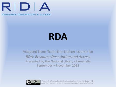 RDA Adapted from Train-the-trainer course for RDA: Resource Description and Access Presented by the National Library of Australia September – November.