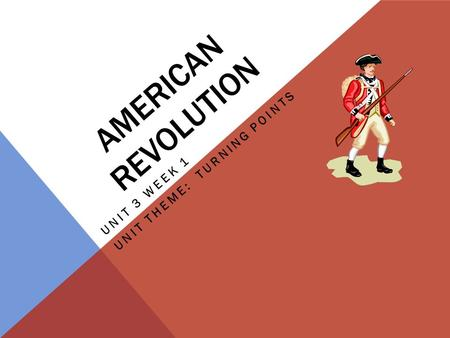 AMERICAN REVOLUTION UNIT 3 WEEK 1 UNIT THEME: TURNING POINTS.