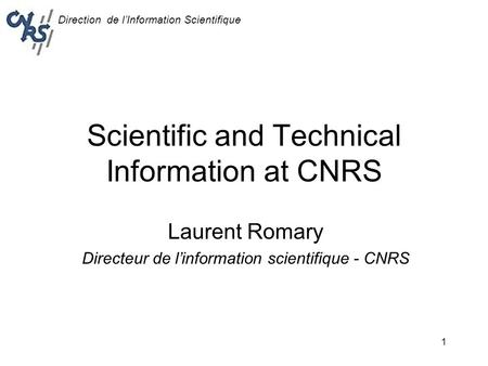 Direction de l'Information Scientifique 1 Scientific and Technical Information at CNRS Laurent Romary Directeur de l'information scientifique - CNRS.