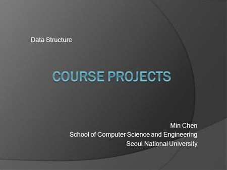 Data Structure Min Chen School of Computer Science and Engineering Seoul National University.
