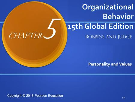 Copyright © 2013 Pearson Education Organizational Behavior 15th Global Edition Personality and Values 5-1 Robbins and Judge Chapter 5.