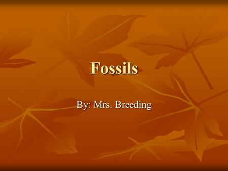 Fossils By: Mrs. Breeding. What Is A Fossil? Remains or evidence of animals or plants that have been preserved. Remains or evidence of animals or plants.