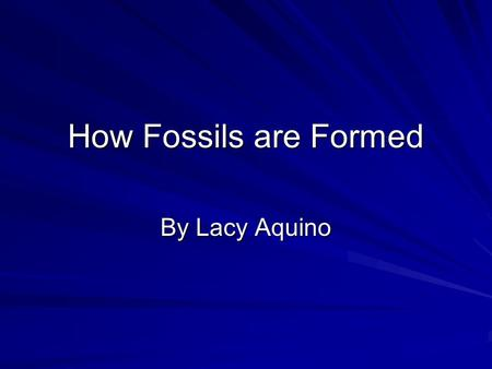 How Fossils are Formed By Lacy Aquino.