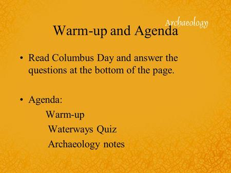 Warm-up and Agenda Read Columbus Day and answer the questions at the bottom of the page. Agenda: Warm-up Waterways Quiz Archaeology notes.