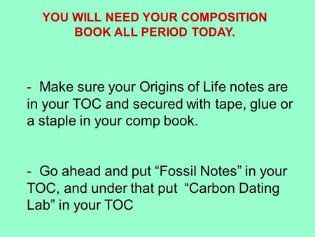 YOU WILL NEED YOUR COMPOSITION BOOK ALL PERIOD TODAY. - Make sure your Origins of Life notes are in your TOC and secured with tape, glue or a staple in.
