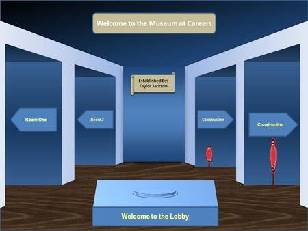 Museum Entrance Welcome to the Lobby Room One Room 2 Construction Welcome to the Museum of Careers Established By: Taylor Jackson Established By: Taylor.