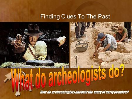 Finding Clues To The Past How do archaeologists uncover the story of early peoples?