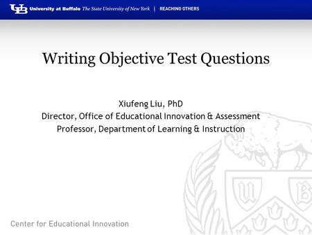 Writing Objective Test Questions Xiufeng Liu, PhD Director, Office of Educational Innovation & Assessment Professor, Department of Learning & Instruction.