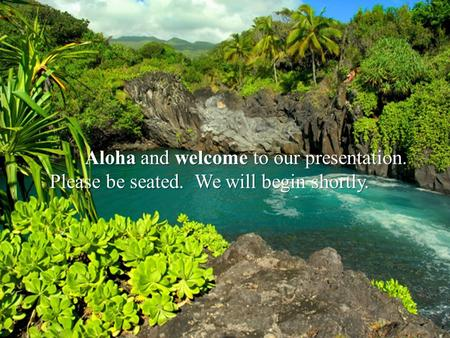 Aloha and welcome to our presentation. Aloha and welcome to our presentation. Please be seated. We will begin shortly.