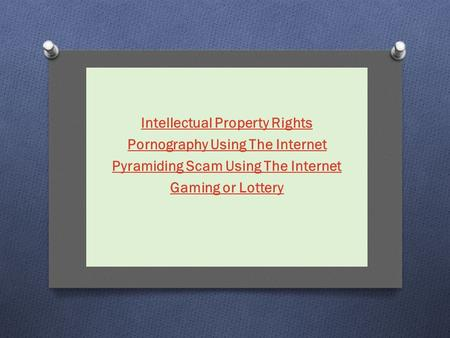 Intellectual Property Rights Pornography Using The Internet Pyramiding Scam Using The Internet Gaming or Lottery.