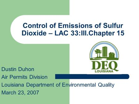 Control of Emissions of Sulfur Dioxide – LAC 33:III.Chapter 15 Dustin Duhon Air Permits Division Louisiana Department of Environmental Quality March 23,