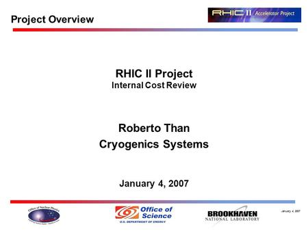 January 4, 2007 Project Overview RHIC II Project Internal Cost Review Roberto Than Cryogenics Systems January 4, 2007.