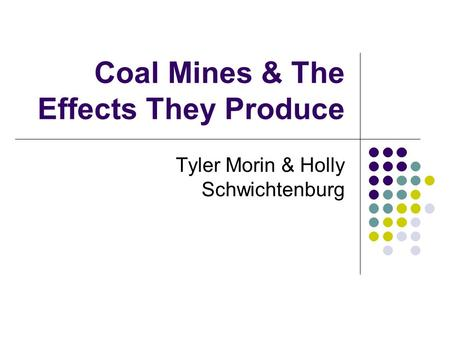 Coal Mines & The Effects They Produce Tyler Morin & Holly Schwichtenburg.