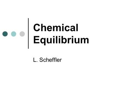 Chemical Equilibrium L. Scheffler. Chemical Equilibrium Chemical equilibrium occurs in chemical reactions that are reversible. In a reaction such as: