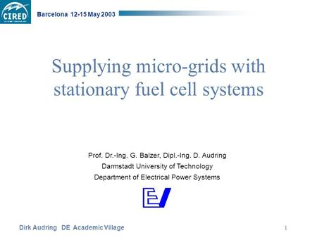 Dirk Audring DE Academic Village Barcelona 12-15 May 2003 1 Supplying micro-grids with stationary fuel cell systems Prof. Dr.-Ing. G. Balzer, Dipl.-Ing.