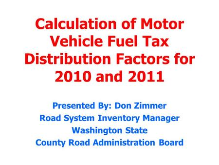 Calculation of Motor Vehicle Fuel Tax Distribution Factors for 2010 and 2011 Presented By: Don Zimmer Road System Inventory Manager Washington State County.