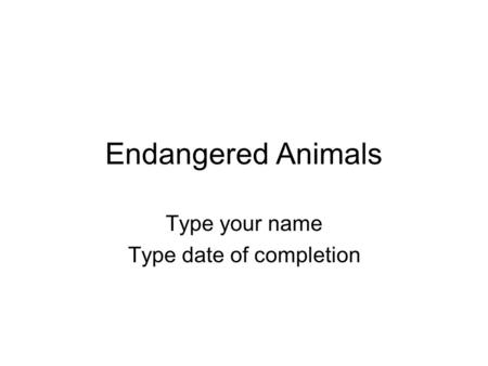 Endangered Animals Type your name Type date of completion.