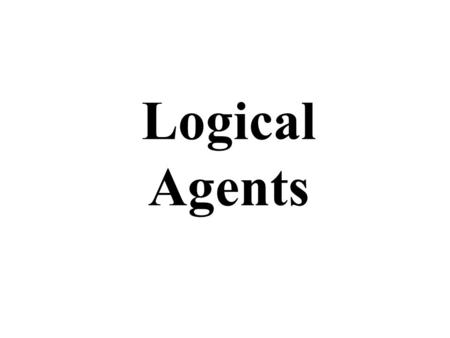 Logical Agents. Logical agents for the Wumpus World Three (non-exclusive) agent architectures: Reflex agents –Have rules that classify situations based.