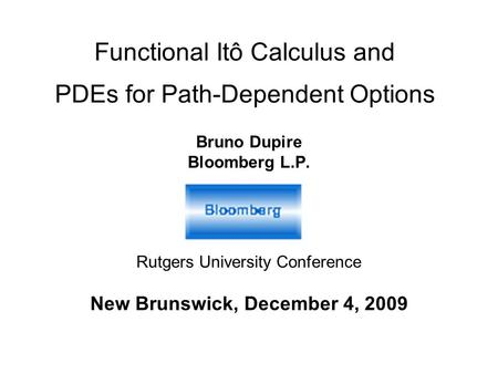 Functional Itô Calculus and PDEs for Path-Dependent Options Bruno Dupire Bloomberg L.P. Rutgers University Conference New Brunswick, December 4, 2009.