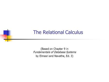 The Relational Calculus (Based on Chapter 9 in Fundamentals of Database Systems by Elmasri and Navathe, Ed. 3)