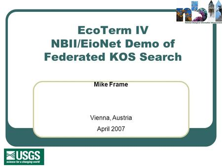 EcoTerm IV NBII/EioNet Demo of Federated KOS Search Mike Frame Vienna, Austria April 2007.